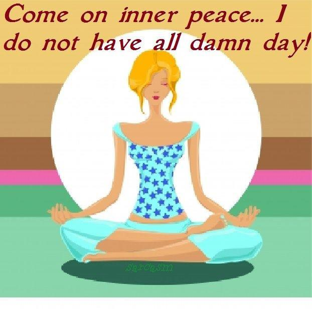 Come on Inner peace, I don't have all damn day!