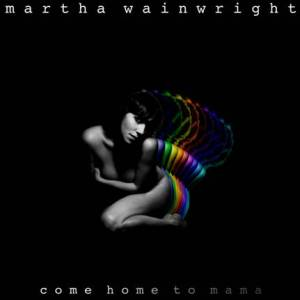 Martha Wainwright's Come Home to Mama.